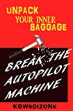 BREAK THE AUTOPILOT MACHINE: LIVE OUT YOUR PURPOSE (UNPACK YOUR INNER BAGGAGE Book 1) (English Edition)