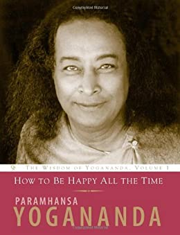 How to Be Happy All the Time (Wisdom of Yogananda) (v. 1) by [Paramhansa Yogananda]