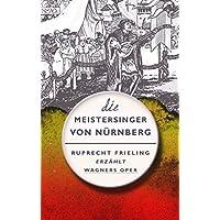 DIE MEISTERSINGER VON NÜRNBERG. Ein Opern(ver)führer: Ruprecht Frieling erzählt Richard Wagners Oper (Frielings Opernverführer 3) (German Edition)