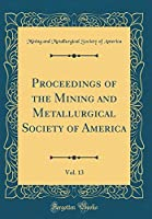 Proceedings of the Mining and Metallurgical Society of America, Vol. 13 (Classic Reprint)