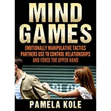 Mind Games: Emotionally Manipulative Tactics Partners Use to Control Relationships and Force the Upper Hand - Recognize and Beat Them