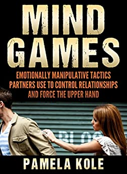 Mind Games: Emotionally Manipulative Tactics Partners Use to Control Relationships and Force the Upper Hand - Recognize and Beat Them by [Kole, Pamela]