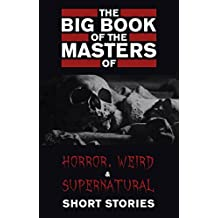 The Big Book of the Masters of Horror, Weird and Supernatural Short Stories: 120+ authors and 1000+ stories in one volume