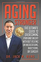 Aging Stronger: The Ultimate Guide To Overcoming Pain And Injury Without Relying On Medications, Injections, Or Surgery