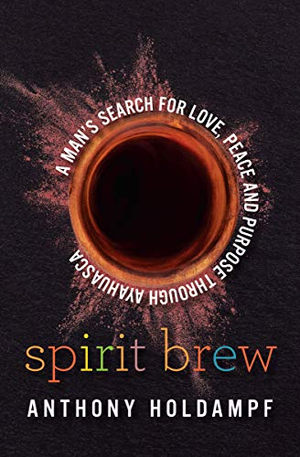 Spirit Brew: A Man's Search for Love, Peace and Purpose through Ayahuasca (English Edition)