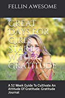 Great Days For Girls Start With Gratitude: A 52 Week Guide To Cultivate An Attitude Of Gratitude: Gratitude Journal
