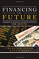 Financing the Future: Market-Based Innovations for Growth (Wharton School Publishing--Milken Institute Series on Financial Innovations)