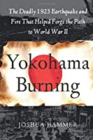 Yokohama Burning: The Deadly 1923 Earthquake and Fire that Helped Forge the Path to World War II by Joshua Hammer(2011-02-05)