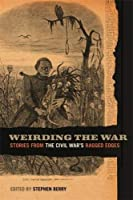 Weirding the War: Stories from the Civil War's Ragged Edges (Uncivil Wars)