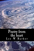 Poetry from the Heart: Poetry Written Straight from the Authors Heart, Dealing with Issues Such as Depression, Love, Life, & Death.