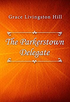 The Parkerstown Delegate by [Grace Livingston Hill]