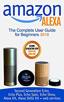 Amazon Alexa: The Complete User Guide for Beginners 2018 (Second Generation Echo, Echo Plus, Echo Spot, Echo Show, Alexa Kit, Alexa Skills Kit + web services) by [Bennett, Jeremy]