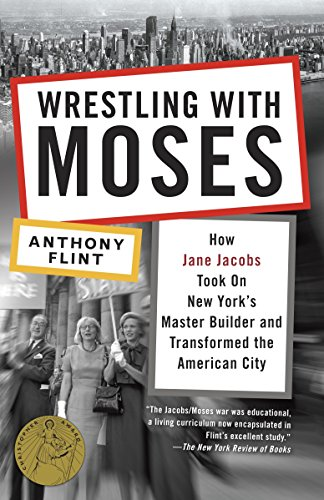 Download Wrestling with Moses: How Jane Jacobs Took On New York's Master Builder and Transformed the American City 0812981367