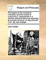 The Dignity of the Ministerial Character, and the Means of Supporting It: Represented in a Sermon Preach'd Before an Assembly of Ministers at Exon, on May the 6th, 1747. by John Kiddell.