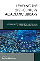 Leading the 21st-Century Academic Library: Successful Strategies for Envisioning and Realizing Preferred Futures (Creating the 21st-Century Academic Library)