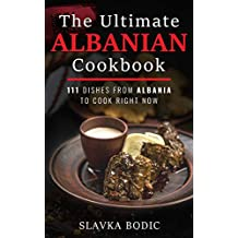 The Ultimate Albanian Cookbook: 111 Dishes From Albania To Cook Right Now (Balkan food Book 9)