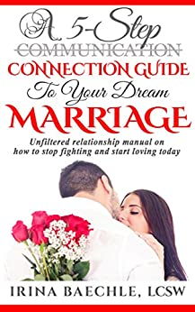 A 5-Step Connection Guide to Your Dream Marriage: Unfiltered relationship manual on how to stop fighting and start loving today by [Baechle, Irina]