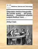 Disputatio Medica Inauguralis de Variola; Quam, ... Pro Gradu Doctoris, ... Eruditorum Examini Subjicit Arcthus Irwin, ...