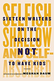 Selfish, Shallow, and Self-Absorbed: Sixteen Writers on the Decision Not to Have Kids by [Daum, Meghan]