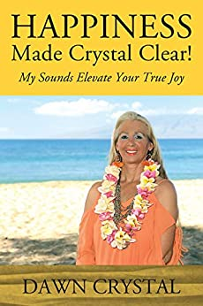 HAPPINESS Made Crystal Clear!: My Sounds Elevate Your True Joy by [Crystal, Dawn ]
