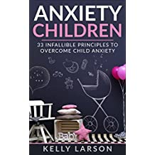 Anxiety Children: 33 infallible principles to overcome child anxiety (Life update with Kelly Larson Book 1)