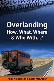 Overlanding: How, What, Where & Who With...? by [Robinson, Andy N, McGregor, Kirsty]