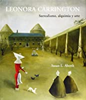 Leonora Carrington: Surrealismo, Alquimia Y Arte (Artes Visuales)