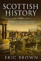 Scottish History: A Concise Overview of the History of Scotland From Start to End (Great Britain)