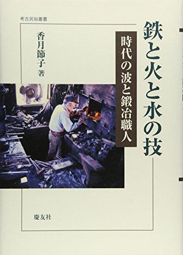 鉄と火と水の技: 時代の波と鍛冶職人 (考古民俗叢書)