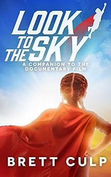 Look To The Sky: A Companion to the Documentary Film by [Culp, Brett]