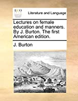 Lectures on Female Education and Manners. by J. Burton. the First American Edition.
