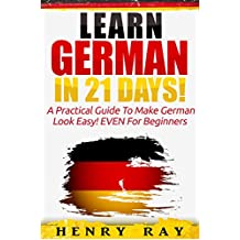 German: Learn German In 21 DAYS! – A Practical Guide To Make German Look Easy! EVEN For Beginners (German, French, Spanish, Italian)