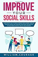 Improve Your Social Skills: Learn how to talk to people: improve your charisma, increase your self-esteem and overcome your fears. Discover how to make friends and build healthy relationships