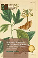 Health and Sickness in the Early American Novel: Social Affection and Eighteenth-Century Medicine (Palgrave Studies in Literature, Science and Medicine)