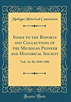 Index to the Reports and Collections of the Michigan Pioneer and Historical Society: Vols. 16-30; 1890-1906 (Classic Reprint)
