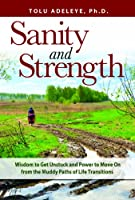 Sanity and Strength: Wisdom to Get Unstuck and Power to Move on from the Muddy Paths of Life Transitions