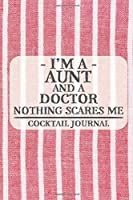 I'm a Aunt and a Doctor Nothing Scares Me Cocktail Journal: Blank Cocktail Journal to Write in for Women, Bartenders, Drink and Alcohol Log, Document all Your Special Recipes and Notes for Your Favorite ... for Women, Wife, Mom, Aunt (6x9 120 pages)