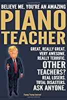 Funny Trump Journal - Believe Me. You're An Amazing Piano Teacher Great, Really Great. Very Awesome. Really Terrific. Other Teachers? Total Disasters. Ask Anyone.: Piano Teacher Music Appreciation Gift Trump Gag Gift Better Than A Card Notebook