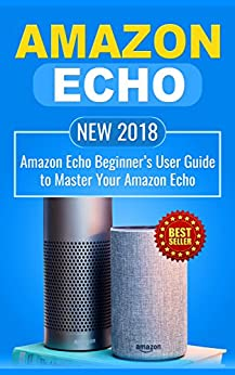 Amazon Echo: NEW 2018 Amazon Echo Beginner's User Guide to Master Your Amazon Echo (Alexa , Amazon Alexa , Echo , Dot , 2018 manual , apps Book 1) by [Laurence, Paul]