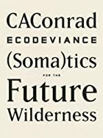 ECODEVIANCE: (Soma)tics for the Future Wilderness by CAConrad(2014-09-09)