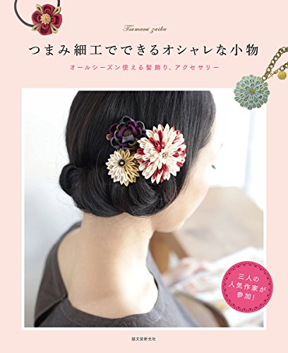 つまみ細工でできるオシャレな小物―オールシーズン使える髪飾り、アクセサリー