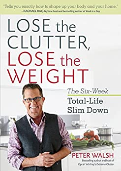 Lose the Clutter, Lose the Weight: The Six-Week Total-Life Slim Down by [Walsh, Peter]