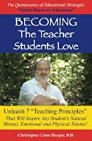 Becoming the Teacher Students Love: Unleash 7 Teaching Principles That Will Inspire Any Student's Natural Mental, Emotional and Physical Talents!