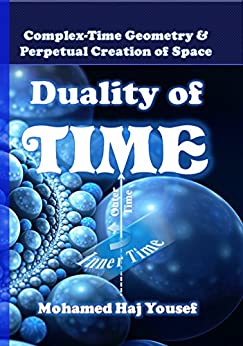DUALITY OF TIME: Complex-Time Geometry and Perpetual Creation of Space (The Single Monad Model of The Cosmos Book 2) by [Haj Yousef, Mohamed]