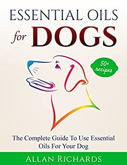 Essential Oils For Dogs : The Complete Guide To Use Essential Oils For Your Dog: (Essential Oils For Dogs, Essential Oils For Pets, Essential Oils For Puppies, Esential Oils For K9, Natural Dog Care) by [Richards, Allan]