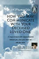 A Psychic's View: How You May Communicate With Your Deceased Loved One: 6 Steps to Heart-felt Communication Between You, and Your Loved One Who Has Died