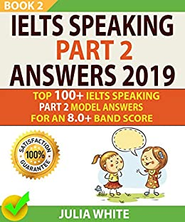 IELTS SPEAKING PART 2 ANSWERS 2019: Top 100+ Ielts Speaking Part 2 Model Answers For An 8.0+ Band Score (BOOK 2)! by [White, Julia , Kelly, Cheryl]