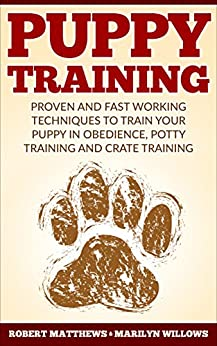 Puppy Training: Puppy Training, Proven And Fast Working Techniques To Train Your Puppy In Obedience, Potty Training And Crate Training! by [Matthews, Robert, Willows, Marilyn]