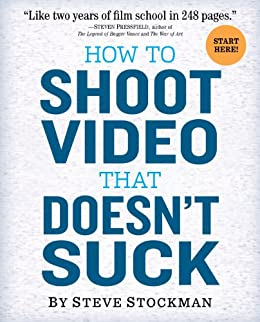 How to Shoot Video That Doesn't Suck: Advice to Make Any Amateur Look Like a Pro by [Stockman, Steve]
