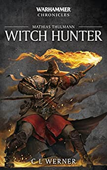 Witch Hunter: The Mathias Thulmann Trilogy (Warhammer Chronicles Book 7) by [C L Werner]
